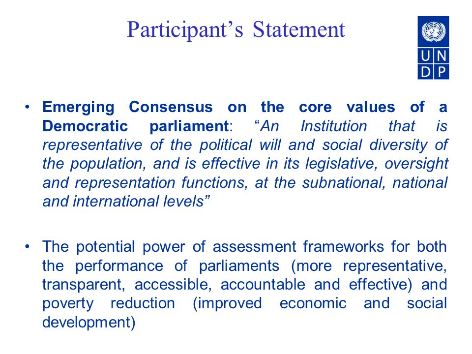 Participants Statement Emerging Consensus on the core values of a Democratic parliament: An Institution that is representative of the political will and social diversity of the population, and is effective in its legislative, oversight and representation functions, at the subnational, national and international levels The potential power of assessment frameworks for both the performance of parliaments (more representative, transparent, accessible, accountable and effective) and poverty reduction (improved economic and social development)