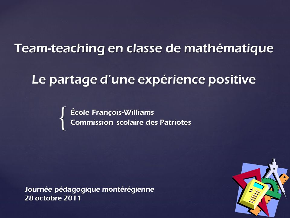 { Team-teaching en classe de mathématique Le partage dune expérience positive École François-Williams Commission scolaire des Patriotes Journée pédago