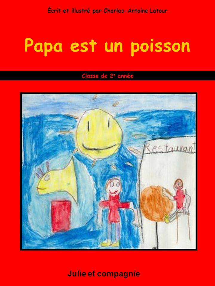 Papa est un poisson Julie et compagnie Classe de 2 e année Écrit et illustré par Charles-Antoine Latour