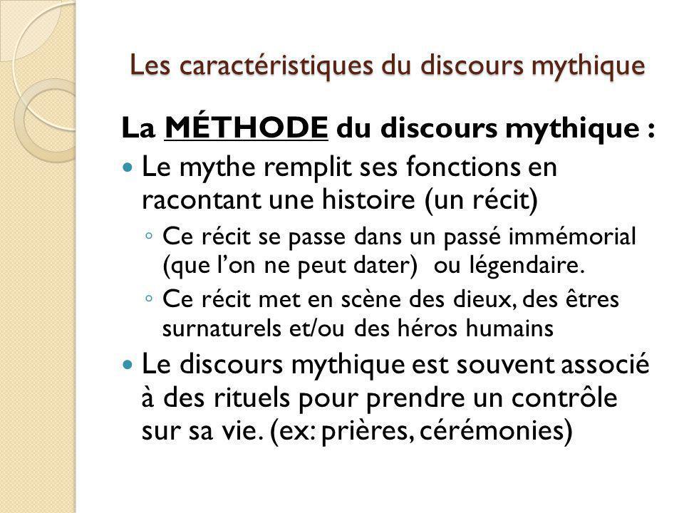 Les caractéristiques du discours mythique La MÉTHODE du discours mythique : Le mythe remplit ses fonctions en racontant une histoire (un récit) Ce réc