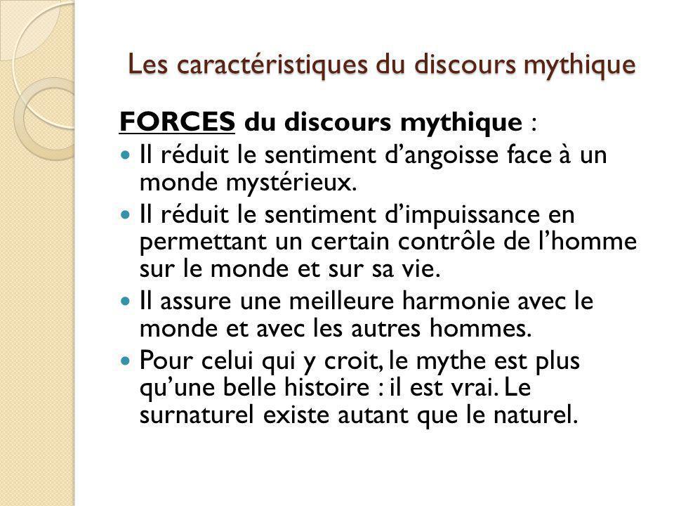 Les caractéristiques du discours mythique FORCES du discours mythique : Il réduit le sentiment dangoisse face à un monde mystérieux. Il réduit le sent