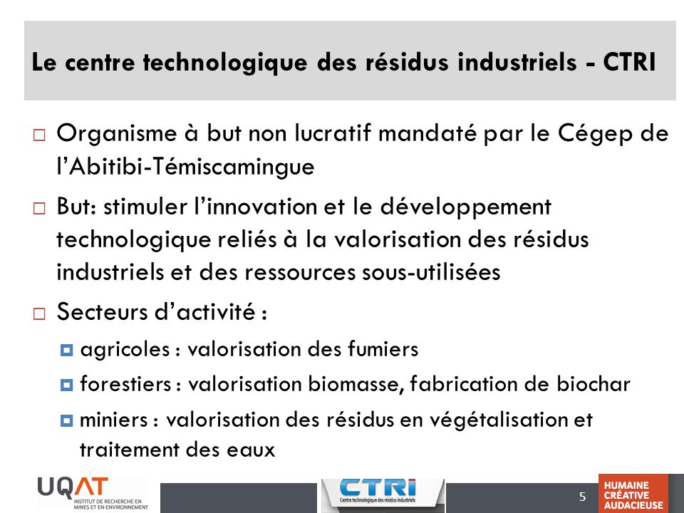 6 CTRI - Expertise dans le secteur minier Inventaire et caractérisation des résidus agricoles, forestiers, miniers et industriels Traitement passif des eaux minières contaminées Végétalisation de sites miniers perturbés Développement de procédés de traitement de minerais (récupération de minéraux industriels) Procédés de fabrication de produits à partir de résidus (céramiques, briques, isolant etc.)