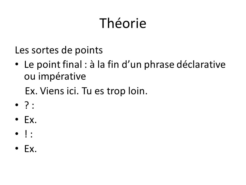 Théorie Les sortes de points Le point final : à la fin dun phrase déclarative ou impérative Ex. Viens ici. Tu es trop loin. ? : Ex. ! : Ex. impérative