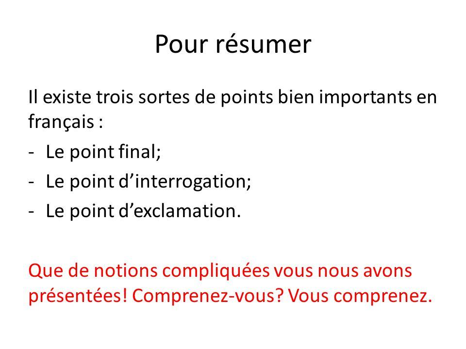 Pour résumer Il existe trois sortes de points bien importants en français : -Le point final; -Le point dinterrogation; -Le point dexclamation. Que de