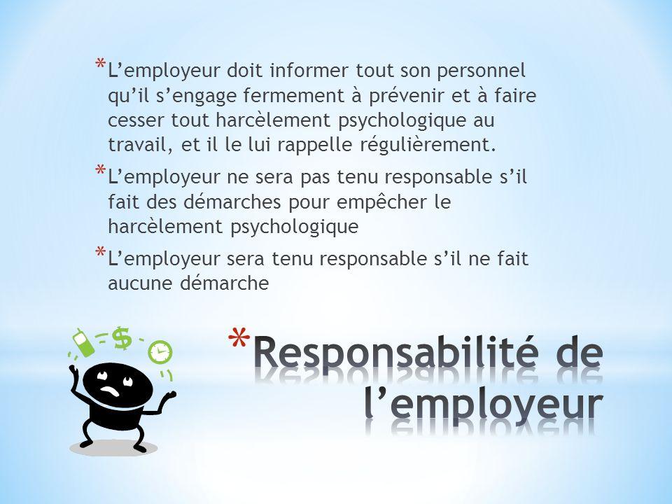 * Lemployeur doit informer tout son personnel quil sengage fermement à prévenir et à faire cesser tout harcèlement psychologique au travail, et il le