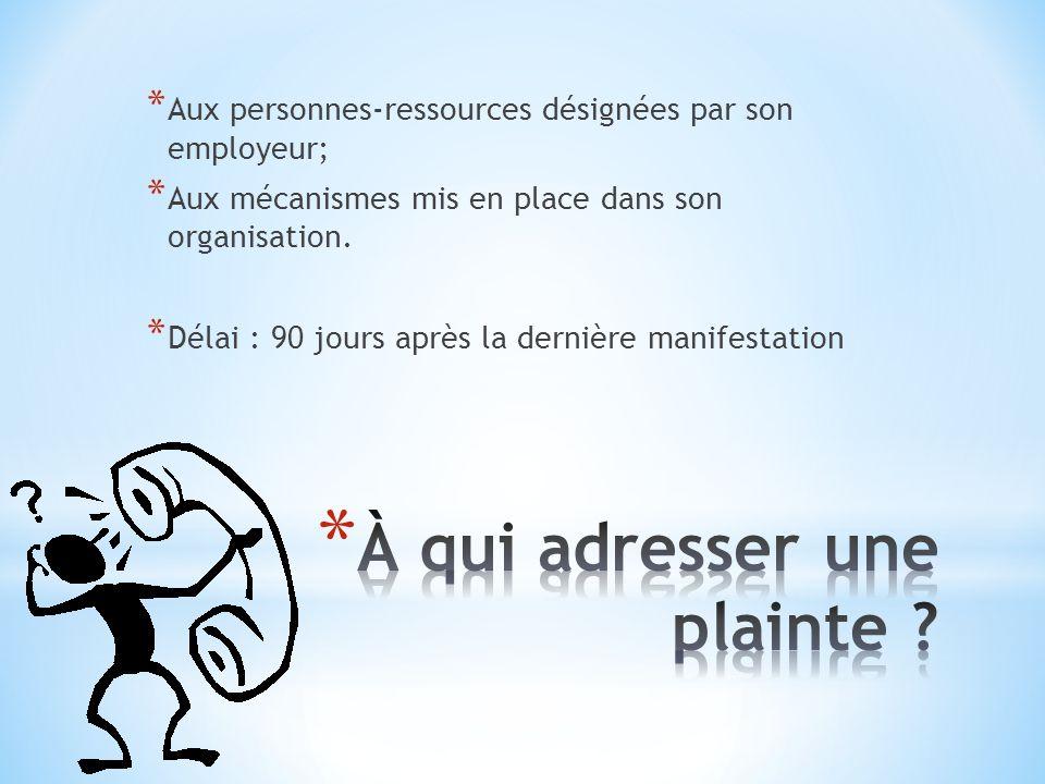* Aux personnes-ressources désignées par son employeur; * Aux mécanismes mis en place dans son organisation. * Délai : 90 jours après la dernière mani