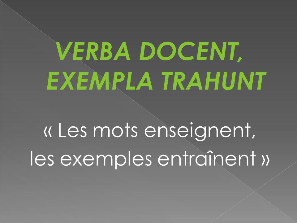 VERBA DOCENT, EXEMPLA TRAHUNT « Les mots enseignent, les exemples entraînent »