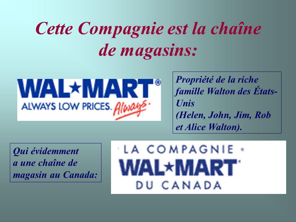 Cette Compagnie est la chaîne de magasins: Propriété de la riche famille Walton des États- Unis (Helen, John, Jim, Rob et Alice Walton).