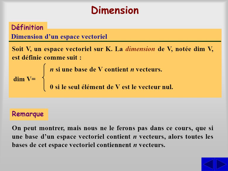 Dimension Définition Dimension dun espace vectoriel Soit V, un espace vectoriel sur K. La dimension de V, notée dim V, est définie comme suit : dim V=