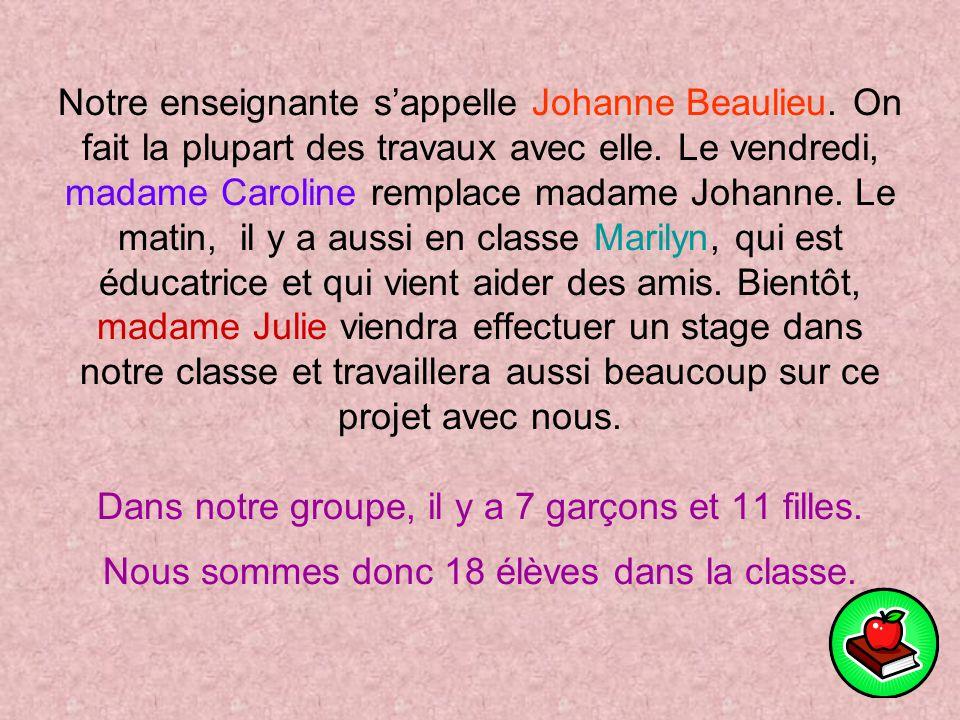 Notre enseignante sappelle Johanne Beaulieu.On fait la plupart des travaux avec elle.