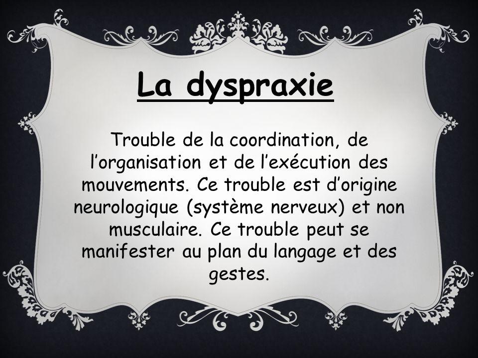 Trouble de la coordination, de lorganisation et de lexécution des mouvements. Ce trouble est dorigine neurologique (système nerveux) et non musculaire