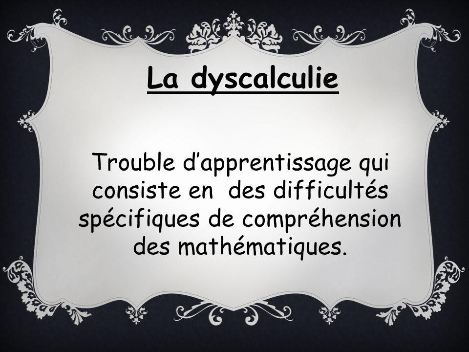 Trouble dapprentissage qui consiste en des difficultés spécifiques de compréhension des mathématiques. La dyscalculie
