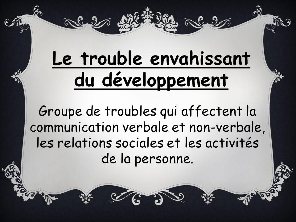 Groupe de troubles qui affectent la communication verbale et non-verbale, les relations sociales et les activités de la personne. Le trouble envahissa