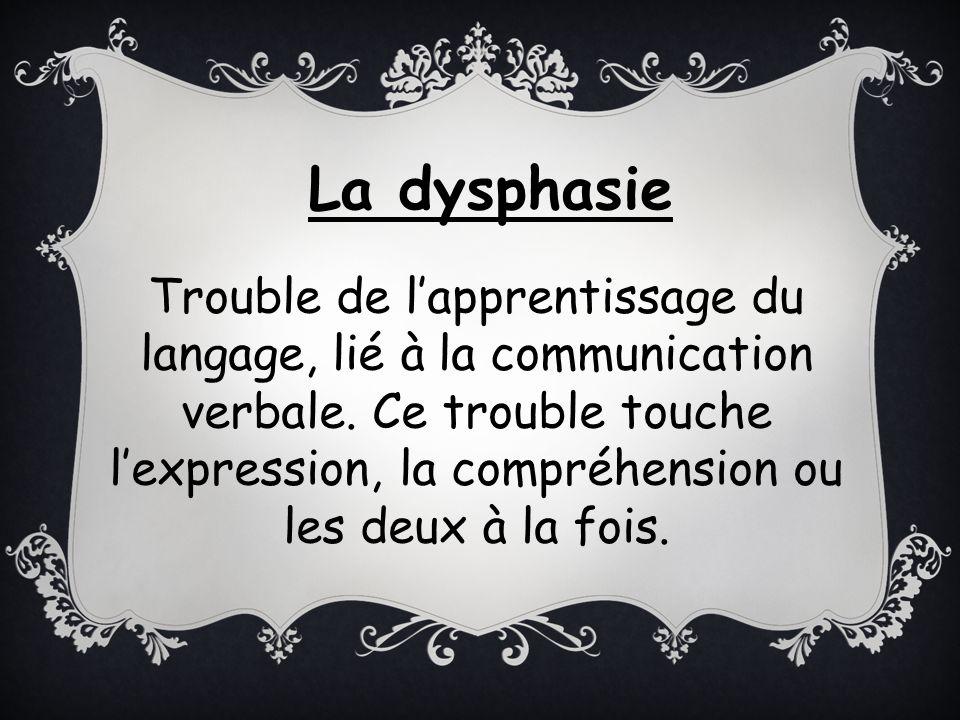 Trouble de lapprentissage du langage, lié à la communication verbale. Ce trouble touche lexpression, la compréhension ou les deux à la fois. La dyspha