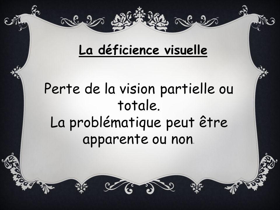 La déficience visuelle Perte de la vision partielle ou totale. La problématique peut être apparente ou non.