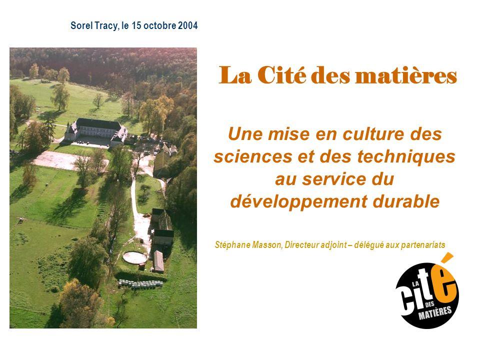Sorel Tracy, le 15 octobre 2004 Stéphane Masson, Directeur adjoint – délégué aux partenariats La Cité des matières Une mise en culture des sciences et des techniques au service du développement durable