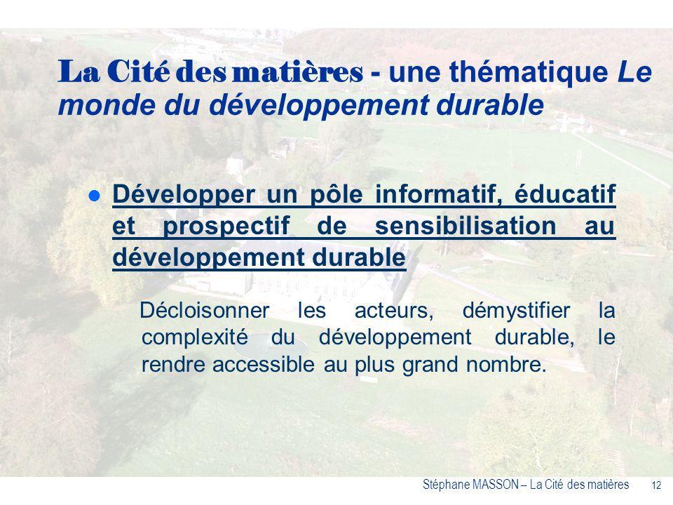 12 Stéphane MASSON – La Cité des matières Développer un pôle informatif, éducatif et prospectif de sensibilisation au développement durable Décloisonner les acteurs, démystifier la complexité du développement durable, le rendre accessible au plus grand nombre.