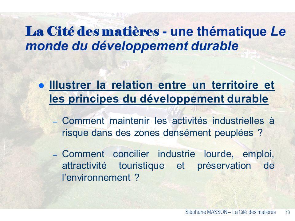 13 Stéphane MASSON – La Cité des matières Illustrer la relation entre un territoire et les principes du développement durable – Comment maintenir les activités industrielles à risque dans des zones densément peuplées .