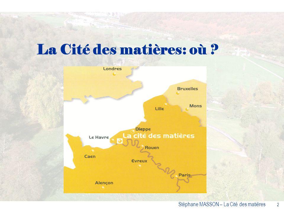 3 Stéphane MASSON – La Cité des matières La Cité des matières Loriginalité et la force du projet : – le choix du lieu – sa thématique – son concept – ses partenaires qui le mettent en œuvre.