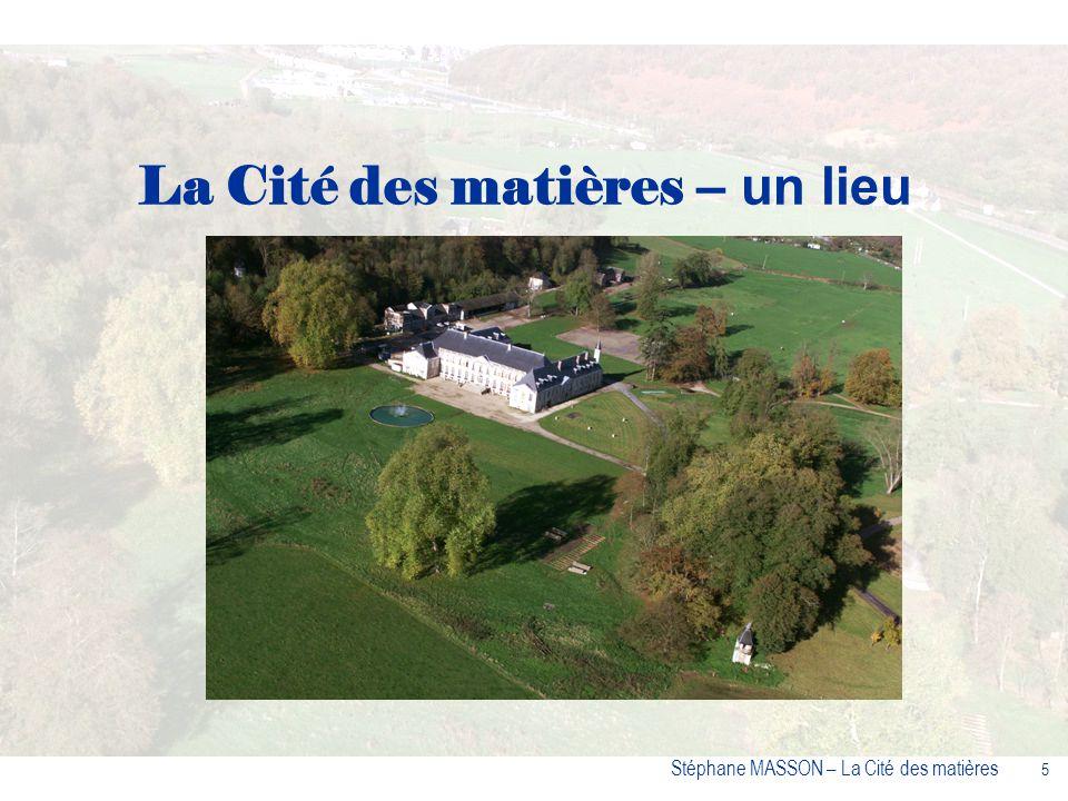 16 Stéphane MASSON – La Cité des matières La Cité des matières - un concept innovant Un espace grand public, une cité scientifique et culturelle Un parc paysager Un pôle daccueil pour les professionnels.