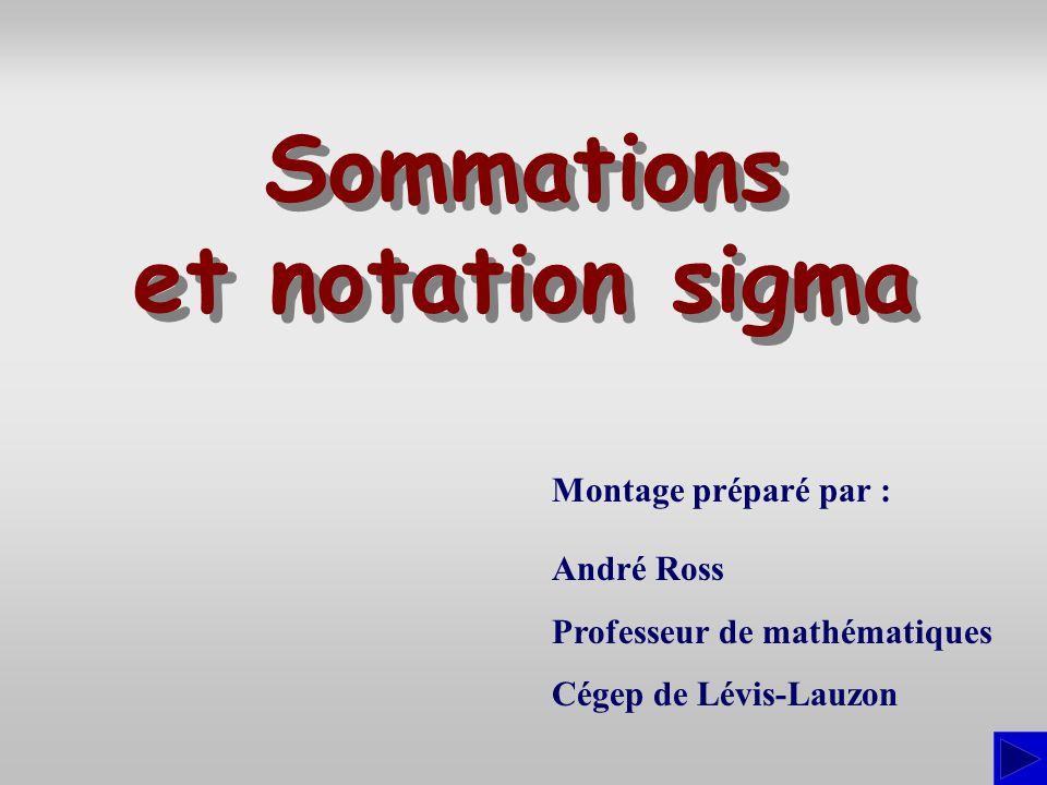 Montage préparé par : André Ross Professeur de mathématiques Cégep de Lévis-Lauzon Sommations et notation sigma Sommations et notation sigma