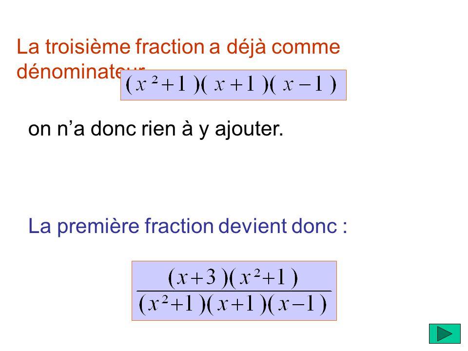 La troisième fraction a déjà comme dénominateur La première fraction devient donc : on na donc rien à y ajouter.