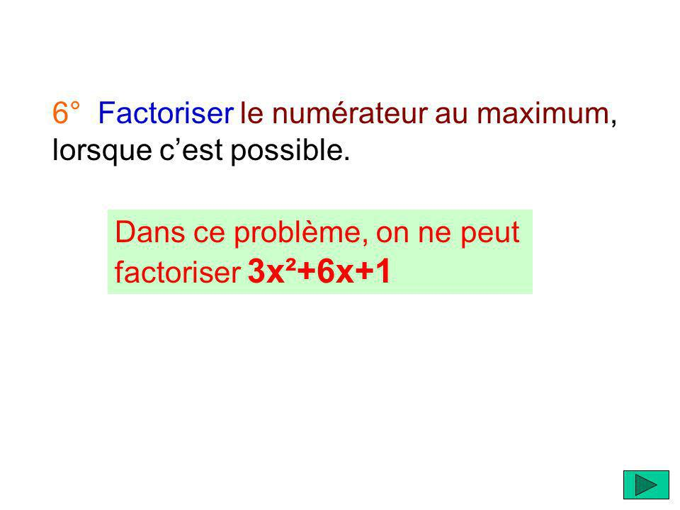 6° Factoriser le numérateur au maximum, lorsque cest possible.