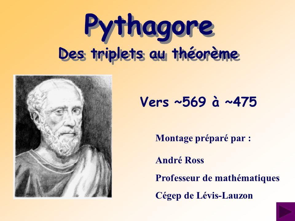 Vers ~569 à ~475 Montage préparé par : André Ross Professeur de mathématiques Cégep de Lévis-Lauzon Pythagore Des triplets au théorème