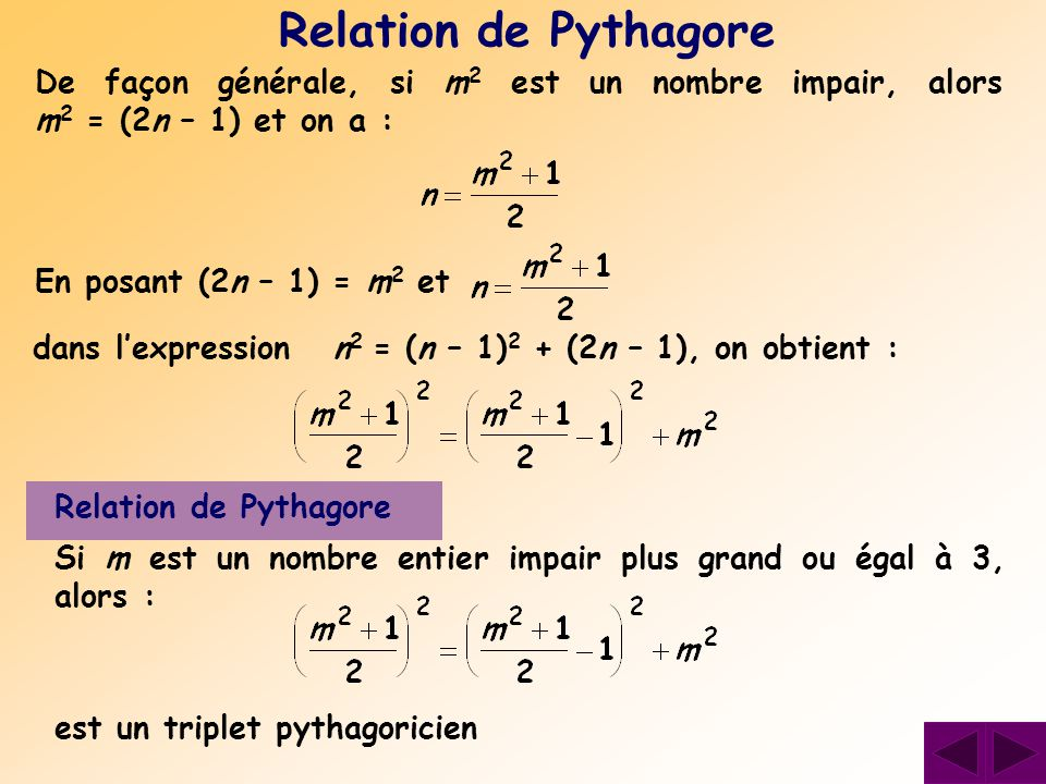 De façon générale, si m2 m2 est un nombre impair, alors m 2 = (2n – 1) et on a : Relation de Pythagore Si m est un nombre entier impair plus grand ou