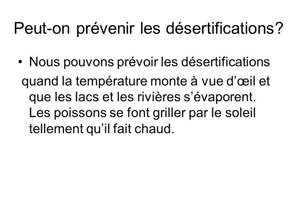 Peut-on prévenir les désertifications? Nous pouvons prévoir les désertifications quand la température monte à vue dœil et que les lacs et les rivières