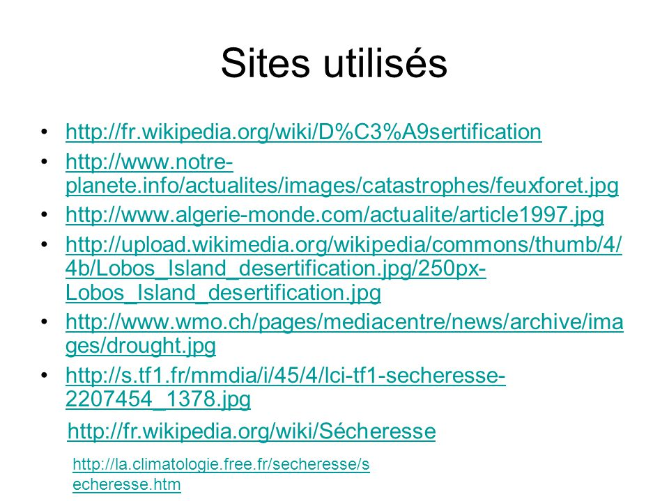 Sites utilisés http://fr.wikipedia.org/wiki/D%C3%A9sertification http://www.notre- planete.info/actualites/images/catastrophes/feuxforet.jpghttp://www.notre- planete.info/actualites/images/catastrophes/feuxforet.jpg http://www.algerie-monde.com/actualite/article1997.jpg http://upload.wikimedia.org/wikipedia/commons/thumb/4/ 4b/Lobos_Island_desertification.jpg/250px- Lobos_Island_desertification.jpghttp://upload.wikimedia.org/wikipedia/commons/thumb/4/ 4b/Lobos_Island_desertification.jpg/250px- Lobos_Island_desertification.jpg http://www.wmo.ch/pages/mediacentre/news/archive/ima ges/drought.jpghttp://www.wmo.ch/pages/mediacentre/news/archive/ima ges/drought.jpg http://s.tf1.fr/mmdia/i/45/4/lci-tf1-secheresse- 2207454_1378.jpghttp://s.tf1.fr/mmdia/i/45/4/lci-tf1-secheresse- 2207454_1378.jpg http://fr.wikipedia.org/wiki/Sécheresse http://la.climatologie.free.fr/secheresse/s echeresse.htm