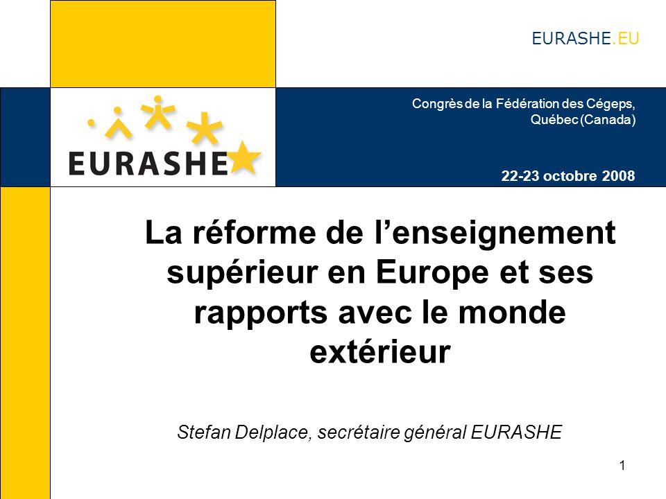 1 La réforme de lenseignement supérieur en Europe et ses rapports avec le monde extérieur Stefan Delplace, secrétaire général EURASHE Congrès de la Fédération des Cégeps, Québec (Canada) 22-23 octobre 2008 EURASHE.EU