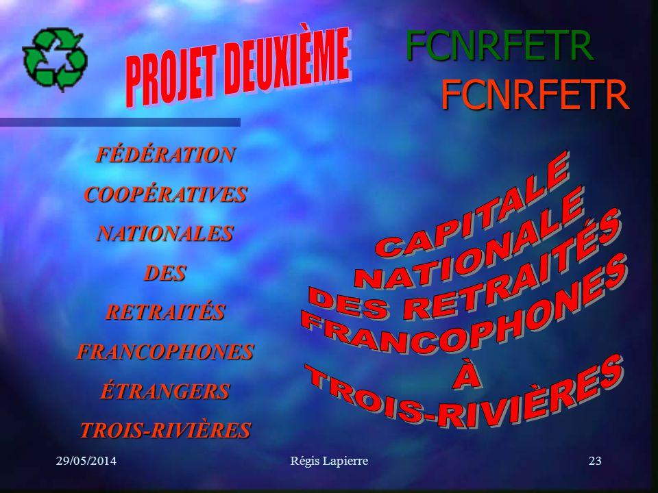 29/05/2014Régis Lapierre23 FCNRFETR FCNRFETR FÉDÉRATIONCOOPÉRATIVESNATIONALESDESRETRAITÉSFRANCOPHONESÉTRANGERSTROIS-RIVIÈRES