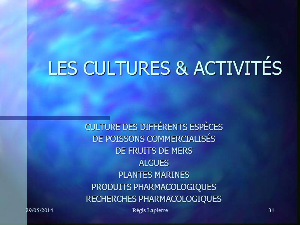 29/05/2014Régis Lapierre31 LES CULTURES & ACTIVITÉS CULTURE DES DIFFÉRENTS ESPÈCES DE POISSONS COMMERCIALISÉS DE FRUITS DE MERS ALGUES PLANTES MARINES PRODUITS PHARMACOLOGIQUES RECHERCHES PHARMACOLOGIQUES