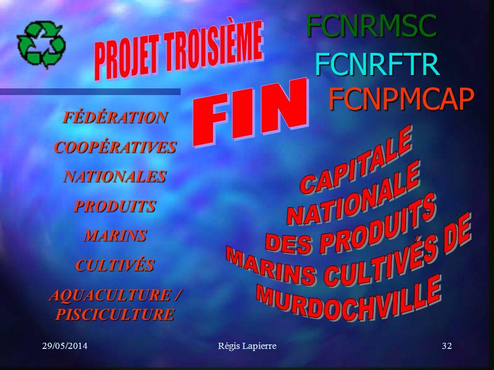 29/05/2014Régis Lapierre32FCNRMSCFCNPMCAP FÉDÉRATIONCOOPÉRATIVESNATIONALESPRODUITSMARINSCULTIVÉS AQUACULTURE / PISCICULTURE FCNRFTR