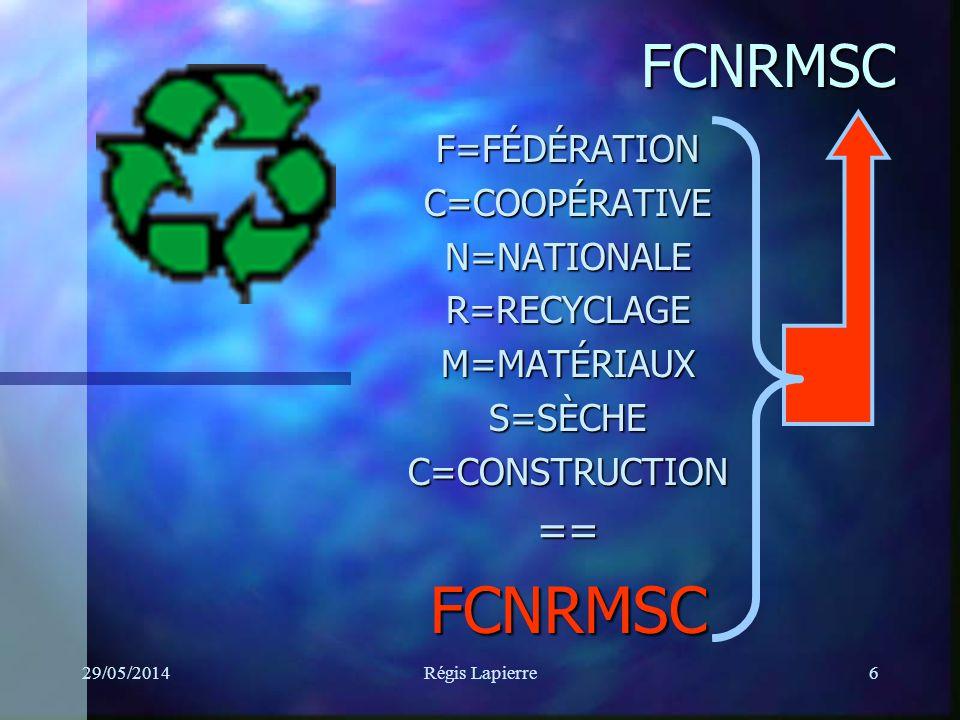 29/05/2014Régis Lapierre6 F=FÉDÉRATIONC=COOPÉRATIVEN=NATIONALER=RECYCLAGEM=MATÉRIAUXS=SÈCHEC=CONSTRUCTION==FCNRMSC FCNRMSC