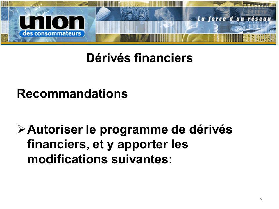 Dérivés financiers Recommandations Autoriser le programme de dérivés financiers, et y apporter les modifications suivantes: 9