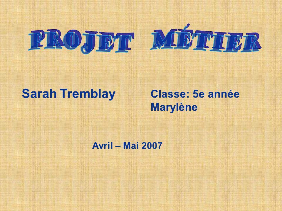 Sarah Tremblay Classe: 5e année Marylène Avril – Mai 2007