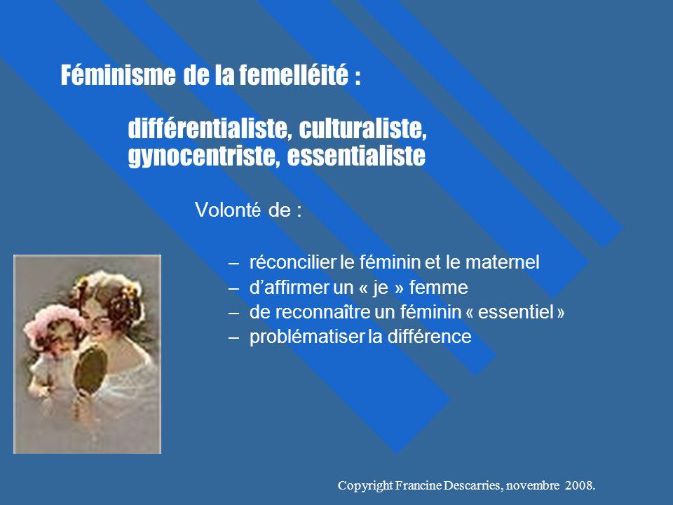 Féminisme de la femelléité : différentialiste, culturaliste, gynocentriste, essentialiste Volont é de : –réconcilier le féminin et le maternel –daffirmer un « je » femme –de reconna î tre un féminin « essentiel » –problématiser la différence