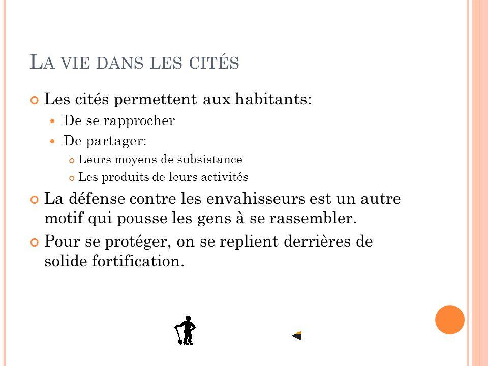 L A VIE DANS LES CITÉS Les cités permettent aux habitants: De se rapprocher De partager: Leurs moyens de subsistance Les produits de leurs activités L