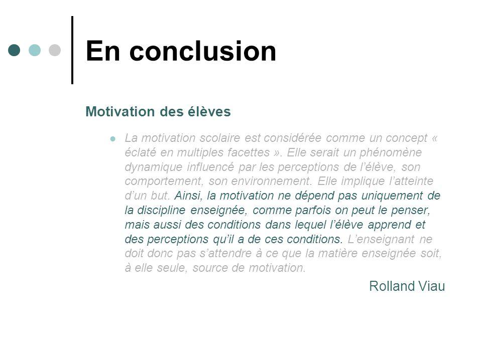 En conclusion Motivation des élèves La motivation scolaire est considérée comme un concept « éclaté en multiples facettes ». Elle serait un phénomène