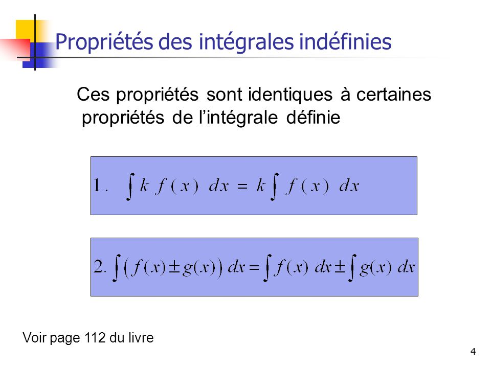 4 Propriétés des intégrales indéfinies Ces propriétés sont identiques à certaines propriétés de lintégrale définie Voir page 112 du livre