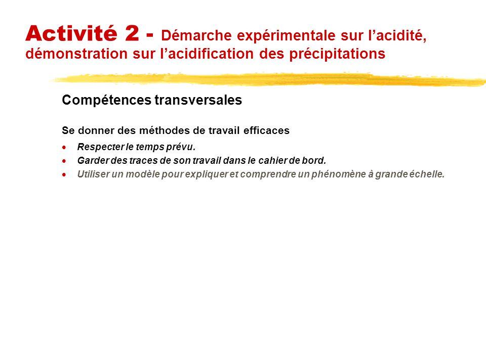 Activité 2 - Démarche expérimentale sur lacidité, démonstration sur lacidification des précipitations Compétences transversales Se donner des méthodes de travail efficaces Respecter le temps prévu.