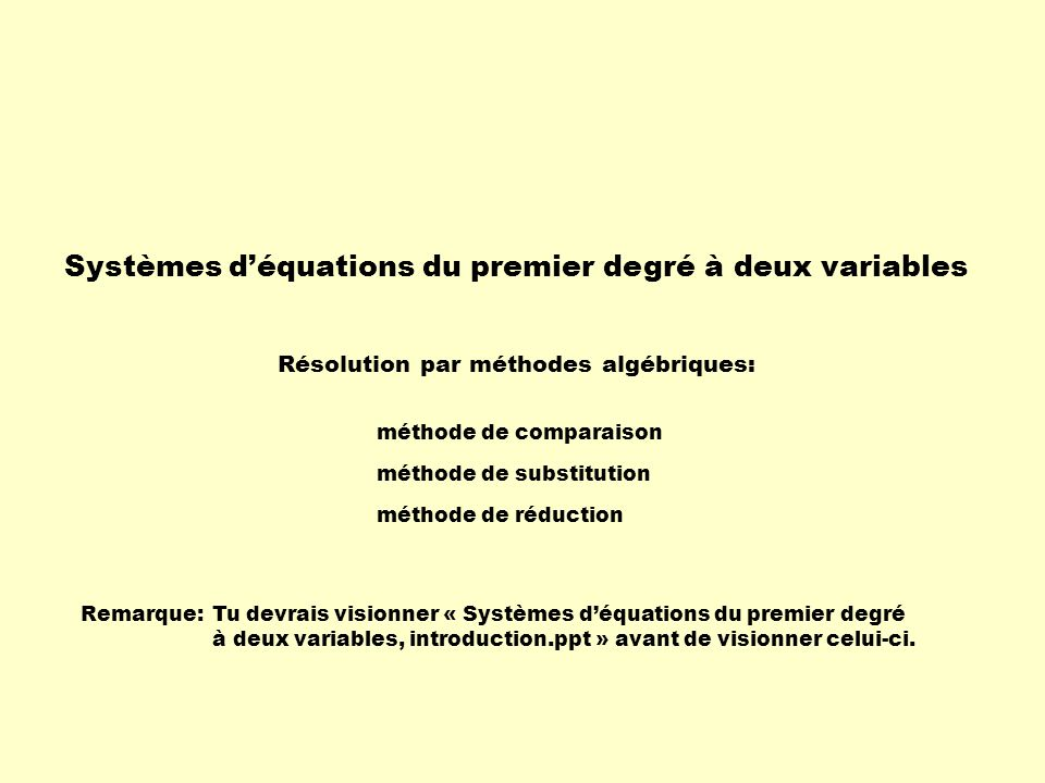 Systèmes déquations du premier degré à deux variables Résolution par méthodes algébriques: méthode de comparaison méthode de substitution méthode de réduction Remarque:Tu devrais visionner « Systèmes déquations du premier degré à deux variables, introduction.ppt » avant de visionner celui-ci.