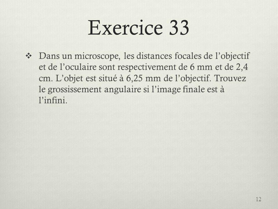 Exercice 33 Dans un microscope, les distances focales de lobjectif et de loculaire sont respectivement de 6 mm et de 2,4 cm. Lobjet est situé à 6,25 m