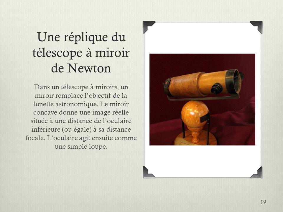 19 Une réplique du télescope à miroir de Newton Dans un télescope à miroirs, un miroir remplace lobjectif de la lunette astronomique. Le miroir concav