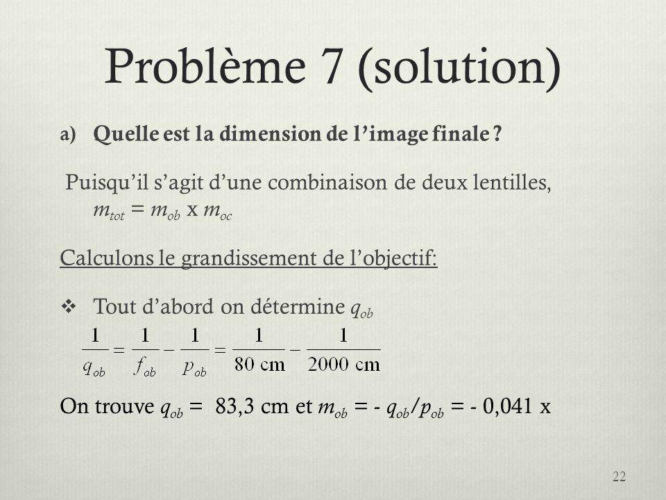 Problème 7 (solution) a) Quelle est la dimension de limage finale ? Puisquil sagit dune combinaison de deux lentilles, m tot = m ob x m oc Calculons l