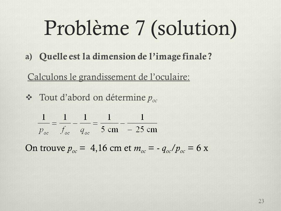 Problème 7 (solution) a) Quelle est la dimension de limage finale ? Calculons le grandissement de loculaire: Tout dabord on détermine p oc 23 On trouv