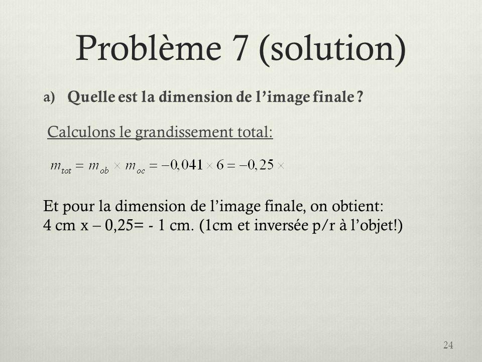Problème 7 (solution) a) Quelle est la dimension de limage finale ? Calculons le grandissement total: 24 Et pour la dimension de limage finale, on obt