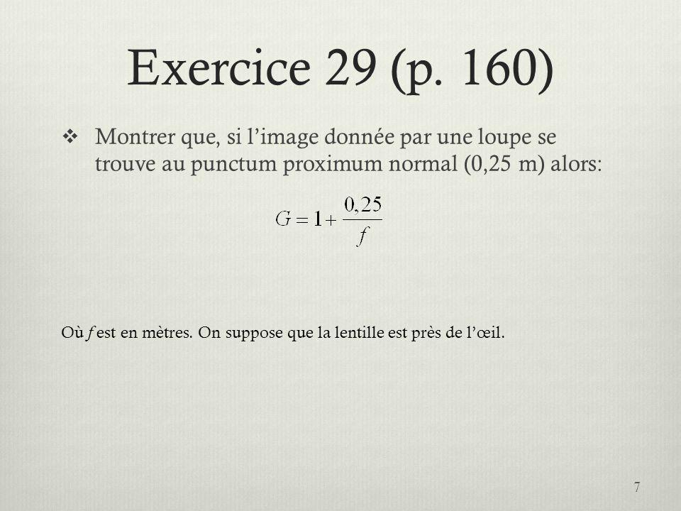 Exercice 29 (p. 160) Montrer que, si limage donnée par une loupe se trouve au punctum proximum normal (0,25 m) alors: Où f est en mètres. On suppose q